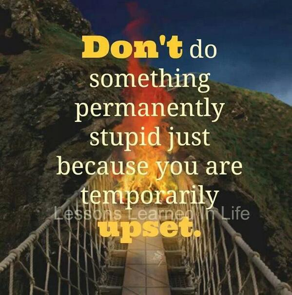 Stupid quote Don't do something permanently stupid just because you are temporarily upset