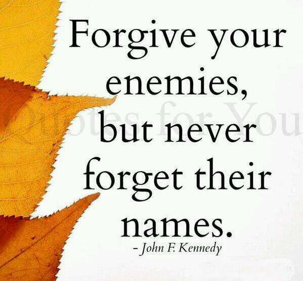 Forgive and forget quote Forgive your enemies but never forget their names