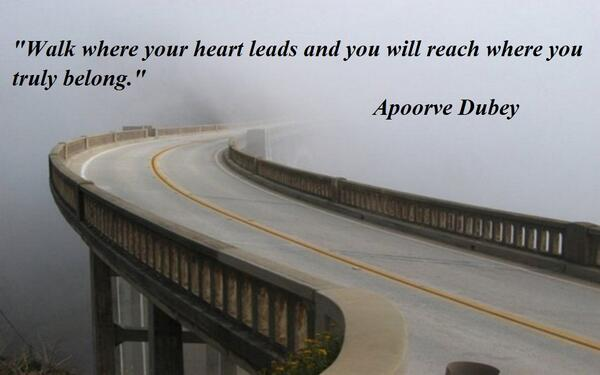Reach quote Walk where your heart leads and you will reach where you truly belong.  Apoorve