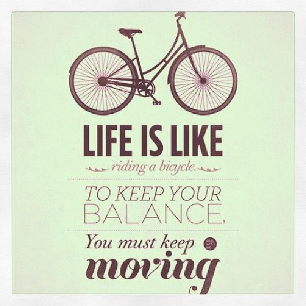 Balance quote Life is like riding a bicycle, to keep your balance you must keep moving