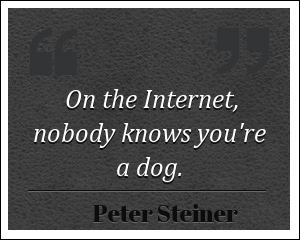 Internet quote On the Internet, nobody knows you're a dog.