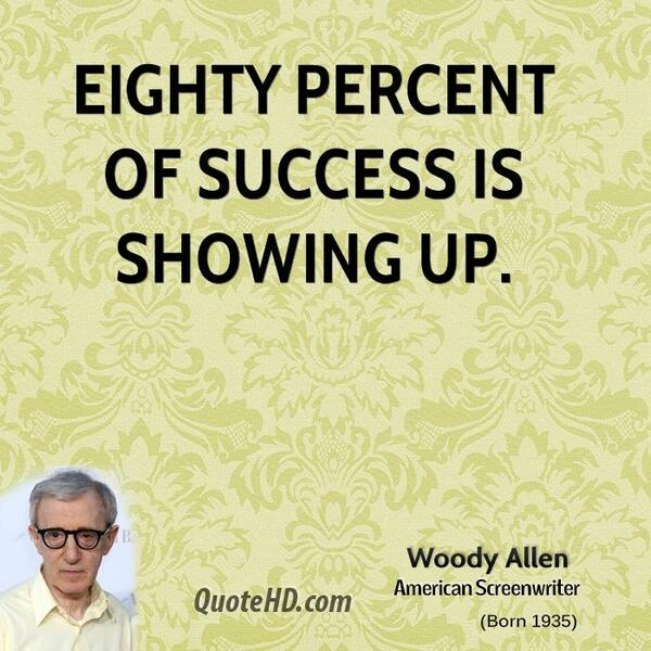 Eighty percent of success is showing up! - Woody Allen