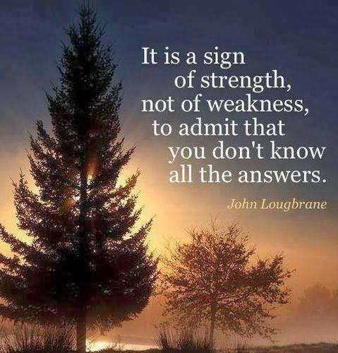 Sign quote Its a sign of strength, not of weakness, to admit that you don't know all the an
