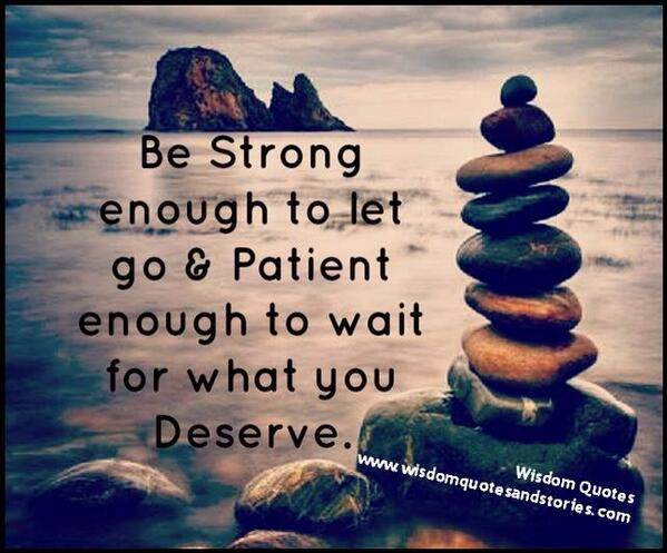 Be patient quote Be strong enough to let go and patient enough to wait for what you deserve