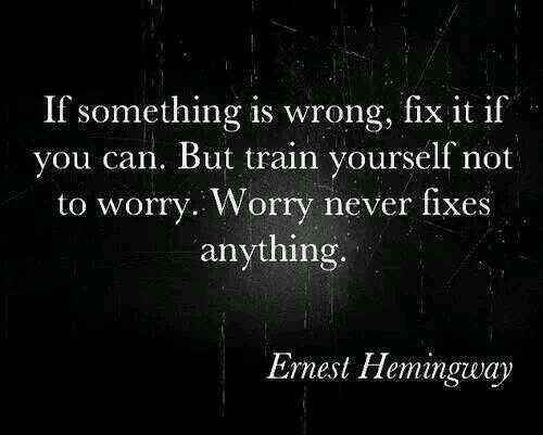 If something is wrong, fix it if you can. But train yourself not to worry. Worry never fixes anything. - Ernest Hemingway