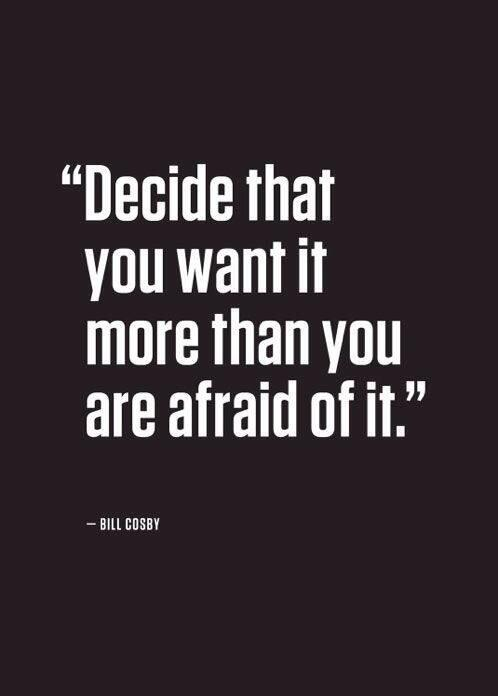 Bill Cosby quote Decide that you want it more than you are afraid of it.