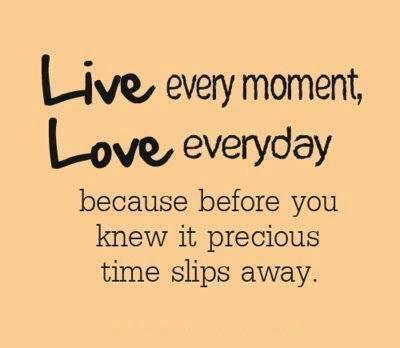 Live in the moment quote Live every moment, Love every day, because begore you knew it precious time slip