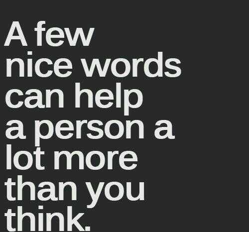 Be kind and helpful quote A few nice words can help a person a lot more than you think.