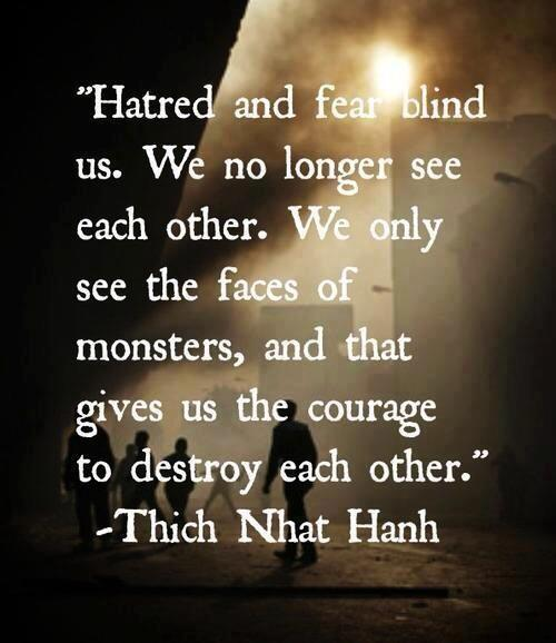 Hatred and fear blind us. We no longer see each other. We only see the faces of monsters, and that gives us the courage to destroy each other. - Thich Nhat Hanh