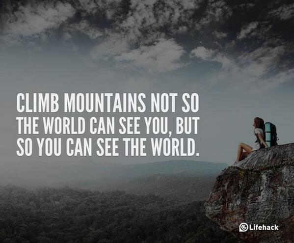 Climbs quote Climb mountains not so the world can see you, but so you can see the world.