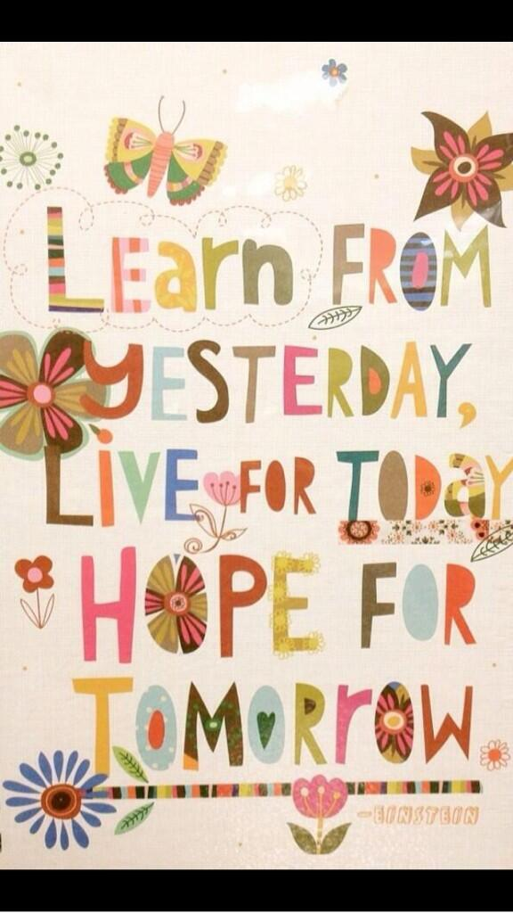 Live for today quote Learn from yesterday, live for today, hope for tomorrow.