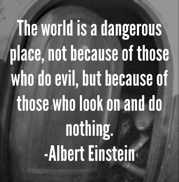 Evils quote The world is a dangerous place, not because of those who do evil, but because of