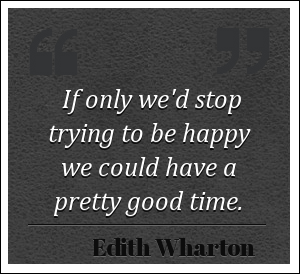 If only we'd stop trying to be happy we could have a pretty good time. - Edith Wharton