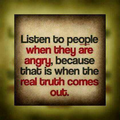 Mood quote Listen to people when they are angry, because that is when the real truth comes