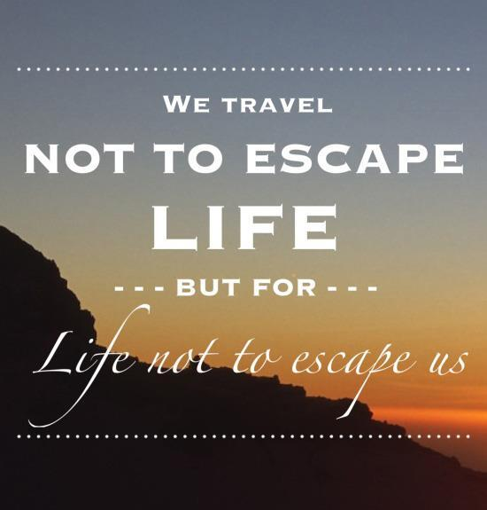 Escape quote We travel not to escape life, but for life not to escape us.