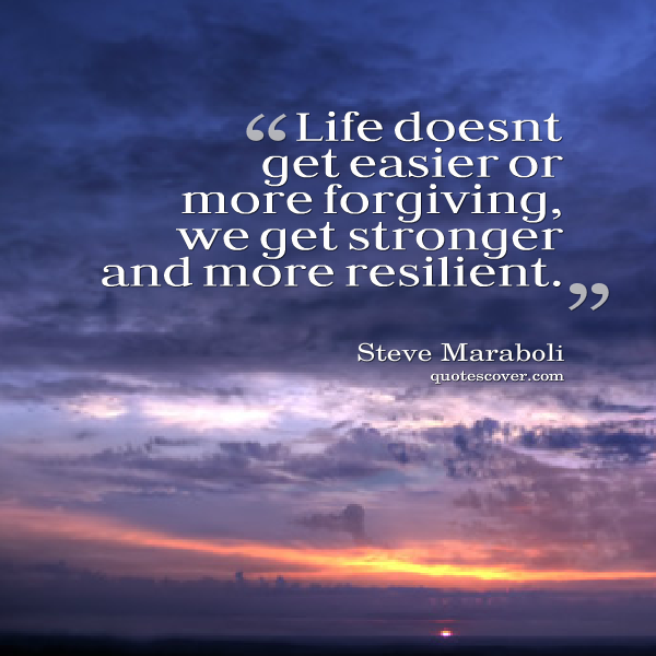 Resilience quote Life doesn''t get easier or more forgiving, we get stronger and more resilient