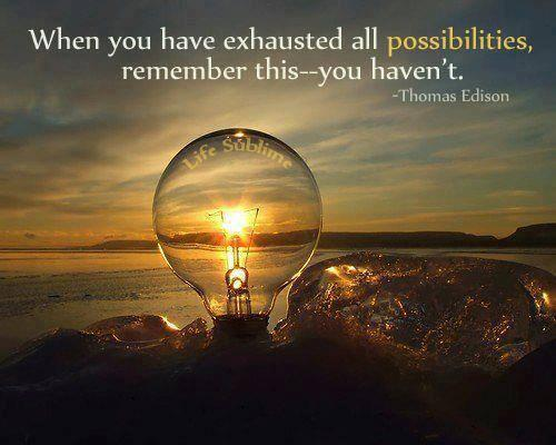 When you have exhausted all possibilities, remember this - you haven't. - Thomas Alva Edison