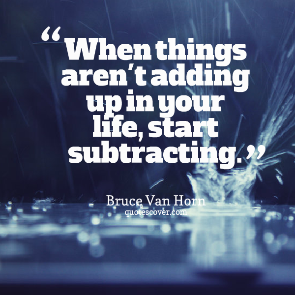 Adds quote When things aren't adding up in your life, start subtracting.
