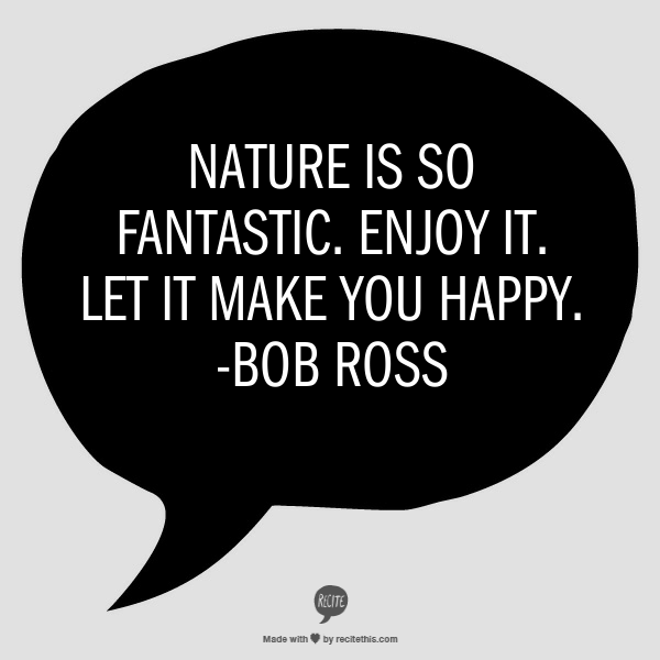 Bob Ross quote Nature is so fantastic, enjoy it, let it make you happy
