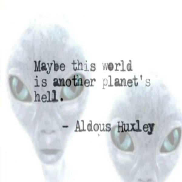 Aldous Huxley quote Maybe this world is another planet's hell.