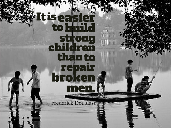 Elementary school quote It is easier to build strong children than to repair broken men.