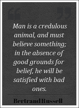 Man is a credulous animal, and must believe something; in the absence of good grounds for belief, he will be satisfied with bad ones. - Bertrand Russell