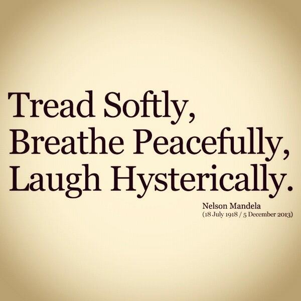Hysterically quote Tread softly, breathe peacefully, laugh hysterically.