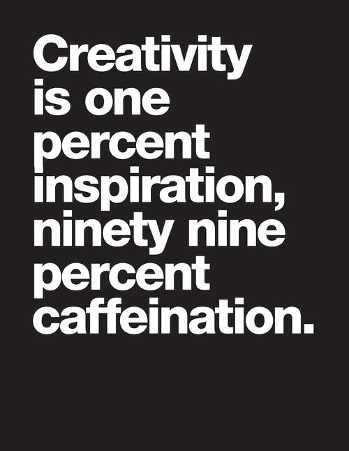 Percent quote Creativity is one percent inspiration, and ninety nine percent caffeination.