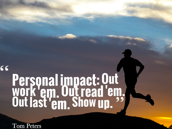 Personal impact: Out work em. Out read em. Out last em. Show up. - Tom Peters