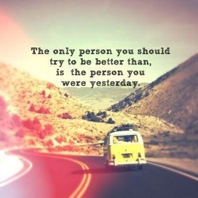 Being a better person quote The only person you should try to be better than, is the person you were yesterd