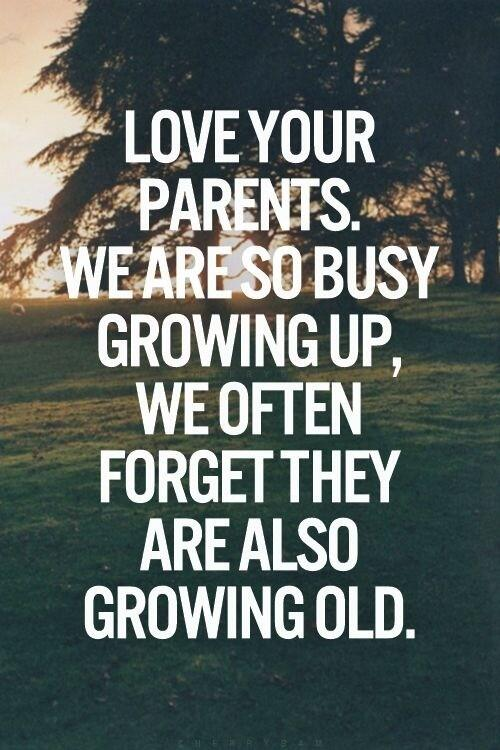 Parental quote Love your parents. We are so busy growing up, we often forget they are also grow