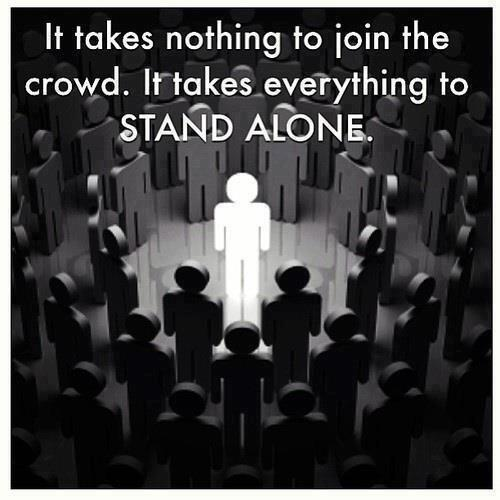 Join quote It takes nothing to join the crowd. It takes everything to STAND ALONE!