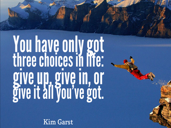 Dive quote You have only got three choices in life give up, give in, or give it all you've