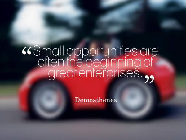 Demosthenes quote Small opportunities are often the beginning of great enterprises.~ Demosthenes