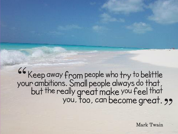Keep away from people who try to belittle your ambitions. Small people always do that, by the really great make you feel that you, too, can become great. - Mark Twain