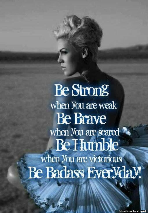Humbles quote Be strong when you are weak. Be brave when you are scared. Be humble when you ar