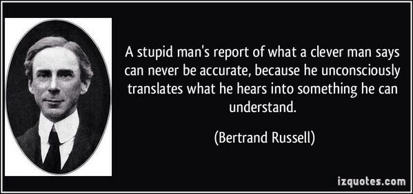A stupid man's report of what clever man says can never be accurate, because he unconsciously translates what he hears into something he can understand. - Bertrand Russell