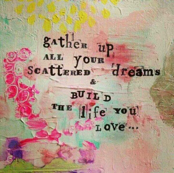Gathers quote Gather up all your scattered dreams and build the life you love .