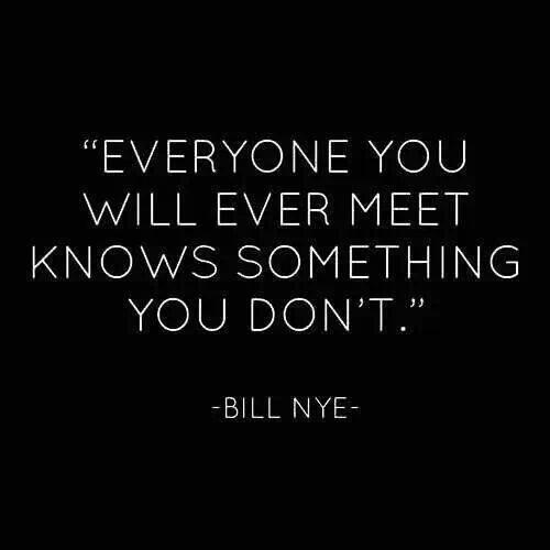 Bill Nye quote Everyone you will ever meet knows something you don't.