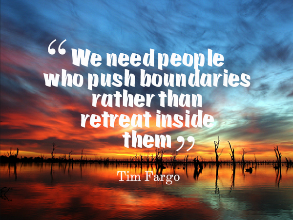 Boundaries quote We need people who push boundaries rather than retreat inside them.