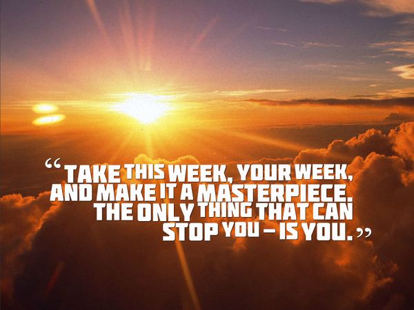 It takes time quote Take this week, your week, and make it a masterpiece. The only thing that can st