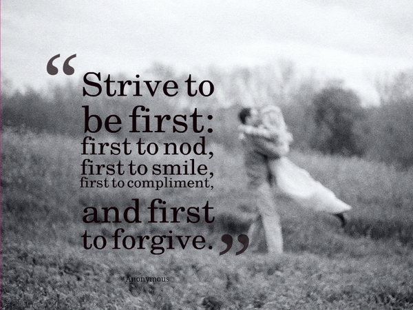 Kết quả hình ảnh cho Strive to be first: first to nod, first to smile, first to compliment, and first to forgive.