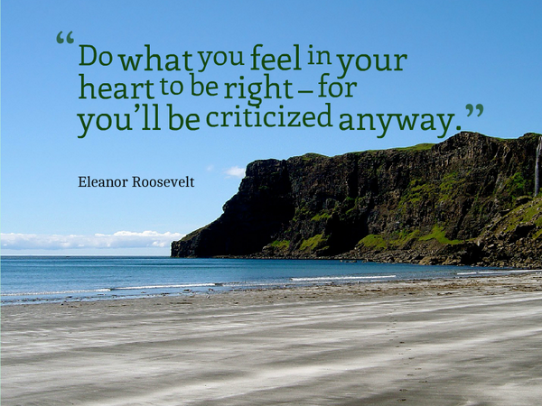 Critics quote Do what you feel in your heart to be right – for you'll be criticized anyway.