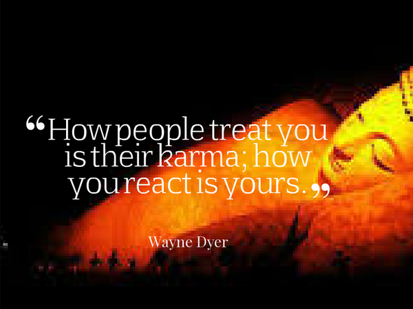 Karma quote How people treat you is their karma; how you react is yours.