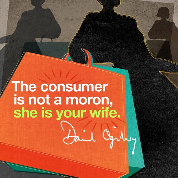 Consumer quote The consumer is not a moron, she is your wife.