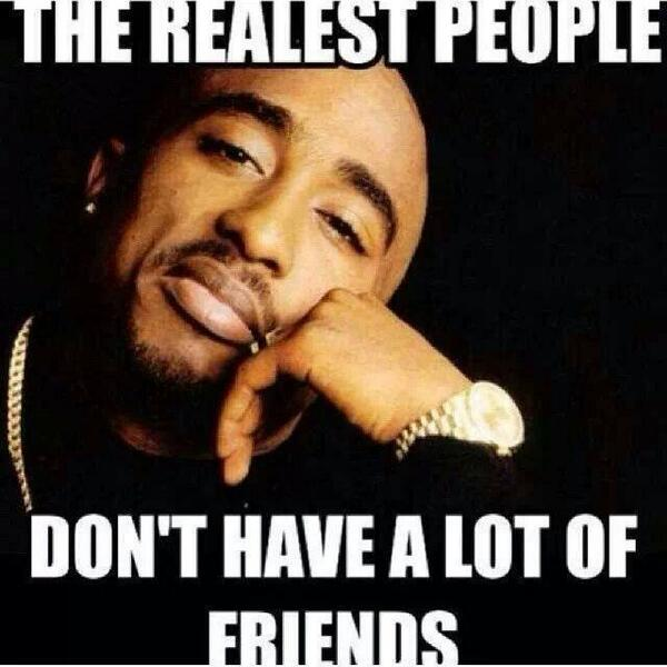 Tupac Shakur quote The realest people don't have a lot of friends.