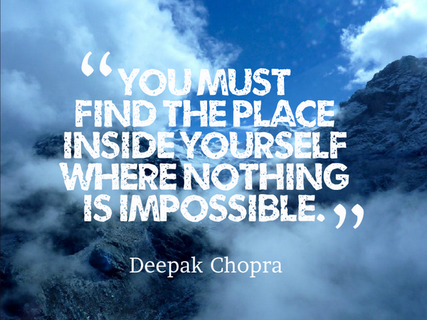 Deepak Chopra quote You must find the place inside yourself where nothing is impossible.