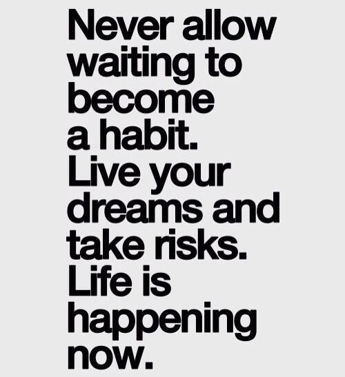 Never allow waiting to become a habit. Live your dreams and take risks. Life is happening now. - Unknown