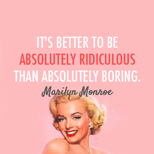 Boring quote Its better to be absolutely ridiculous than absolutely boring.