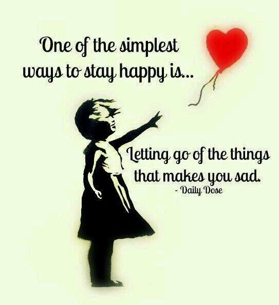 One of the simplest ways to stay happy is letting go of the things that makes you sad. - Unknown